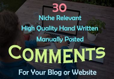Provide 30 Niche Relevant Custom Written Manually Posted Blog Comment