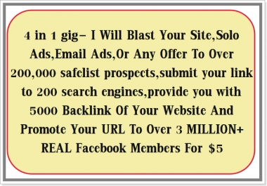 blast your site,solo ads,Email Ads,or any offer to over 200,000 safelist prospects,submit your link to 200 search engines and over 3 MILLION+ REAL facebook members for