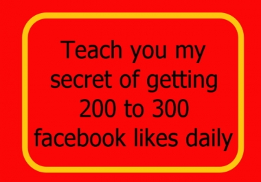 teach you my secret of getting 200 to 300 Facebook likes daily