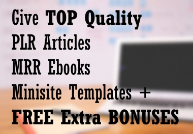 Give TOP Quality PLR Articles MRR Ebooks Minisite Templates + FREE Extra BONUSES