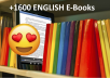 I'll give you a collection of 1600 + English E-Books with full resale rights.  The ebooks are well sorted according to the theme as the picture above will show.  For each E-Book you will find the resale right certificate, the cover and the E-Book in PDF format.  ================================================== ========================  ★ You can resell these Ebooks if you want and at the price you want. ★ Very fast delivery, all the packs are, immediately, downloadable.  ================================================== =========================  Here is the list of categories  ✓ Online Business, Entrepreneurship, Make money on the internet ✓ Marketing, SEO, Affiliation ✓ Personal development, Productivity, Psychology ✓ Sport, weight loss and health ✓ Family, House, Recipes and others  $5 for as much information = excellent investment Get yours NOW !!