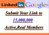 I will submit your link to linkedin and google plus  15,000,000 active and real members  ARE YOU WONT TO PROMOTE    your Webiste  Business Affiliate link Youtube video products Amazon products Shop Pages Books Then your are now a right place,I will promote your website or anything to  active and real members using communities and groups,This time linkedin and google + is a top social network .Linkedin is a top business netwrok mostly business use linkedin. l am here to serve you and l won't rest until you are satisfied with my service so in case you have any complaint about my service.    I only wont your  LINK  SMALL DESCRIPTION  PROOF OF WORK I WILL SEND YOU A SCREEN SHOT  AFTER THE WORK HAS BEEN COMPLETED  This service is not for adult ,span,scam,clickbank