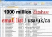 Cheapest Emails Service in the World (Exclusive on gigbucks)  A huge list of about 1000 million emails -USA-UK-CA....   3  programs to send emails - sending about 30.000 emails per day.  one program to search for emails targeted(scraping emails) + activation code  The value of this list is up to $ 350.  Important Notes:  You can manage the list of emails and programs and resell them. Programs are available on activation code    * For more information, you can send a message at any time.