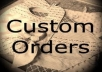 Custom Orders Based On Your Specifications