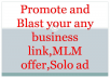 I will blast your any MLM offer,referral program,ref link business,Solo ads or any website,product to more than 10 million business subscriber. We will share your MLM offer,referral program,ref link,business,Solo ads or any website,product at different business related Blogs,fb groups, community,fan page and other social media.This gig will help you to get quality traffic and visitors.You will also get leads for your business. In this gig we are offering 3 types of offer/service. Basic gig: In basic gig,we are offering 1 days promotion.It will help you bring continuous traffic and visitors. Standard gig:  Here you will get amazing Optimization which includes 3 times blasting. Premium gig:  Superior service among 3. Seven times Optimization for superior result. So Order today and Blast your site globally. We are always ready to help you. We will accept all kinds of business,offer, MLM link,business promotion and Solo ads,website,product.
