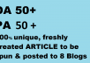 All blogs have DA 50 to 100.  32 Blogs have PA 50+, 9 blogs have PA 40+  All blogs are on different IP addresses.  As these are web2.0 so they do not need to be renewed every year so they will be around for several years with your links.   Regular link building is done to these blogs so they pass good link juice.  1 Fresh article will be created( for 2 blogs )which will be 100% unique and decent quality using article generating software.   This article will be spun and posted to 2 different blogs. For 16 blog posts 8 different , spun article will be created.  Cannot accept Adult, gambling, hacks, pharma, movie or any illegal product.  Provide us these   1. complete url including http or https, www or non-www url 2. Keyword to be used as anchor(5 keywords) 3. Niche in which article should be written.