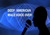 In this Gig I will provide you with a deep voice Narration or Voice Over of up to 200 words withing 24 hours for 45.  COMPLETE SATISFACTION GUARANTEE!  PROFESSIONAL AMERICAN MALE VOICE OVER  I have been a Professional voice over actor for over 5 years and I would love to record whatever you need me to, up to 200 words, for $5 per gig!  VOICE DESCRIPTION:  Conversational, Authoritative, Clear, Confident, Warm, Corporate, Engaging.  Please listen to my Demos in this gig and check out my other Gigs too!  PLEASE CONTACT ME for a quote and availability for orders larger than 5000 words.  If you have any questions please message me... I'm almost always available for a quick reply.  SATISFACTION GUARANTEE  BUY NOW!