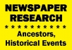 FREE SAMPLE - Old newspapers are loaded with news about your ancestors and historical events! I'll look up 5 articles in 19th and/or 20th century American papers for you. (Hundreds of locations available.) Give me 1-5 family names and/or topics. Then, I'll research them and send you copies of articles about them. They bring the past back to life! Try it out! Drop me a note with a name or a topic, and I'll send you one free article! (Limit one per customer.)