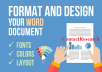 Contact me for Professionally Edit, Format and Redesign your Microsoft Word Document. I'm here to do your job related to Microsoft Word:   Creating a dynamic table of contents, list of tables, and a list of figures Editing like spacing, margins, dialogue box, styling in MS WORD Page Layout (Margins, Page Breaks, Page Size, Watermark, etc.) Inserting charts, pictures, graphs, equations, etc. Word to PDF Formatting of footer and headers Auto numbering Indentation Merging of two or more document files Cover Page Bullets and Numbering Reference Citation Proofread for spelling and simple grammar    This Gig will offer you the following features:  Complete Confidentiality 100% CUSTOMER SATISFACTION On-time Delivery 24/7 Customer Support UNLIMITED REVISIONS 100% MONEY-BACK GUARANTEE  Please feel free to ask questions.