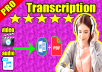 Hi. Do you need audio transcription or video transcription? You are in the right place.  I offer fast, accurate and manual copy services.Transcription includes writing, active listening, caring for all details and, most importantly, meeting customer deadlines.  My services include:  - Audio transcription. - Video transcription. - Video youtube transcripton.   Guarantees :  - Unlimited reviews. - Money back guarantee. - Speed in delivery.   Notes : If you want to get good writing, the sound should be clear.   What you will get :  You will get your request in a file word + pdf. .  transcription : english transcription french transcription