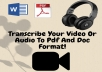 I will also transcribe your video or Audio into a Pdf or Doc format. Your 30 minute to 60 minute audio or video will be transcribe to text and edited accurately.  Also will help remove background image from your brand or from any photos you want me too. Just for $5 you get back your work instantly. Thanks.