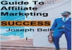 """In this """"Guide To Affiliate Marketing Success"""" by Joseph Belt you will start right away in the world of Internet Affiliate Marketing and generate from 100 to 200 dollars on the go, or even more if you know how to apply the best techniques that """"I will teach you"""" here in this valuable guide.  What´s included:  1 PDF Book"""