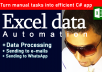 I will develop EXCEL AUTOMATION solutions to make complex manual tasks to automated time and money saving solutions using C# applications.  Few examples for projects   *Excel to automated e-mail *Excel to WhatsApp *Realtime Excel data processing  - on user opened workbooks *XML Data processing *Merge excel *Website data scraping to Excel    (Selective data, email, phone no, web links, prices, jobs) *Excel to MySql or Sql Server transfer apps *And any other Excel automation solutions.  I do applications using C#, MySQL,SQL Servere and many other technologies to build reliable and robust software solutions.