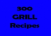 give you 300 Grill Recipes for cooking on the grill