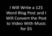 ***Killer Deal!!!*** I'll write you a 125 word post for your blog and convert the post to video with text.  I'll also add music if you want that and your blog URL.  I'll only do 10 of these for $5 and then the price goes up to $10.  I'm an American writer with experience.