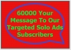 Send Your Message To My 60000 Targeted Solo Ads Subscribers