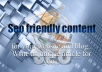Here in Gigbucks I can write 500 word of seo optimized content just only at $5. what you can get from $5 ? 1.Unique and fresh content 2.seo optimized content for your website or blog use this service to boost your ranking in major search engines. Why content is very very important for a website or blog? 1.if your website look and feel is superb in quality,But if your content is not up to date and fresh so not a single visitor stay in your site for some period of time. 2.Quality content must required for à quality site. So,Don't waste your time just use this service to increase the quality of your site. Thanks.