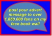 post your advert message to over 1,850,000 fans on my face book wall