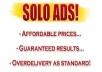 Do you have a product or service to market?. Do you lack quality traffic to your website?. Are you interested in increasing your sales,services by 100%?. are you getting tired of promoting and getting nowhere?. are you going from one safe-list to another pasting ads with no results?. if you say yes,then the solution is here,Your advert message and website will reach ONLY those prospects who have asked to be included in opt-in safe-list for people interested in new business opportunities, products or services. My safe-list has thousands of members who can be safely mailed daily by merely clicking ''submit'' button. we will also submit your link to over 100 Search Engines for higher SERP rankings ★OPT-IN POTENTIALS ARE HIGH★ . So what are you waiting for? ★START ORDERING NOW★  NOTE:NO Porno,illegal sites. LEVEL 3 TRUSTED SELLER with high positive rating. ★ our previous customers' positive feedback response message speaks volume of our solo ad services★.