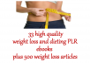 Our Weight Loss PLR and Dieting PLR package consists of 33 high quality PLR ebooks PLUS Over 500 Weight Loss Articles  INCLUDES:  100WeightLossTips 101DietTips 5 Ways To Get Rid Of The Baby Fat. 6 Absolute Truths About The 5-Factor Diet Achieving Your Weight Loss Goals AppetiteAntidote Battle Against The Bulge ChildDietDilemma Coconut Oil – The Healthy Fat Drop_Fat_Product EatYourselfThin Essentials For Eating Again Fat Free Forever Fat Pump Out etc