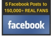let you 5 posts to my 150,000 REAL Facebook Fans
