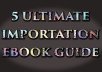 give you 5 ULTIMATE IMPORTATION Ebook guide