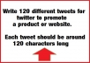 someone to write 120 different tweets for twitter to promote a product or website. Each tweet should be around 120 characters long